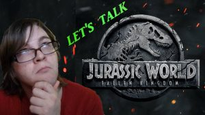 Let's Talk About JURASSIC WORLD: FALLEN KINGDOM (2018)