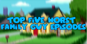 Top 5: Worst Family Guy Episodes – STUDIO95