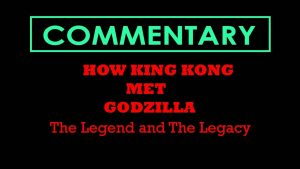 HOW KING KONG MET GODZILLA (2007) – Commentary – MATTHEW LAMONT
