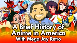 A brief History of Anime in America with Mega Jay Retro
